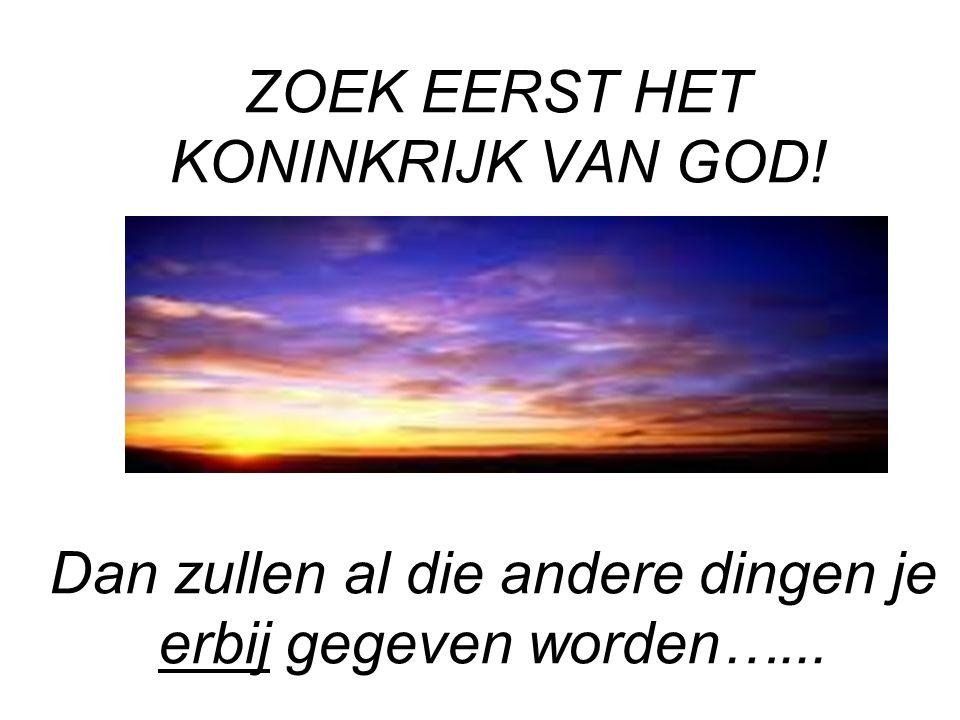 ZOEK EERST HET KONINKRIJK VAN GOD! Dan zullen al die andere dingen je erbij gegeven worden…...