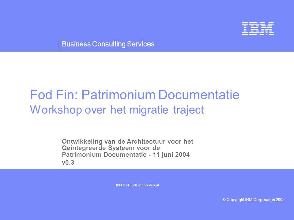 Business Consulting Services © Copyright IBM Corporation 2002 Fod Fin: Patrimonium Documentatie Workshop over het migratie traject Ontwikkeling van de Architectuur voor het Geintegreerde Systeem voor de Patrimonium Documentatie - 11 juni 2004 v0.3 IBM and Fod Fin confidential