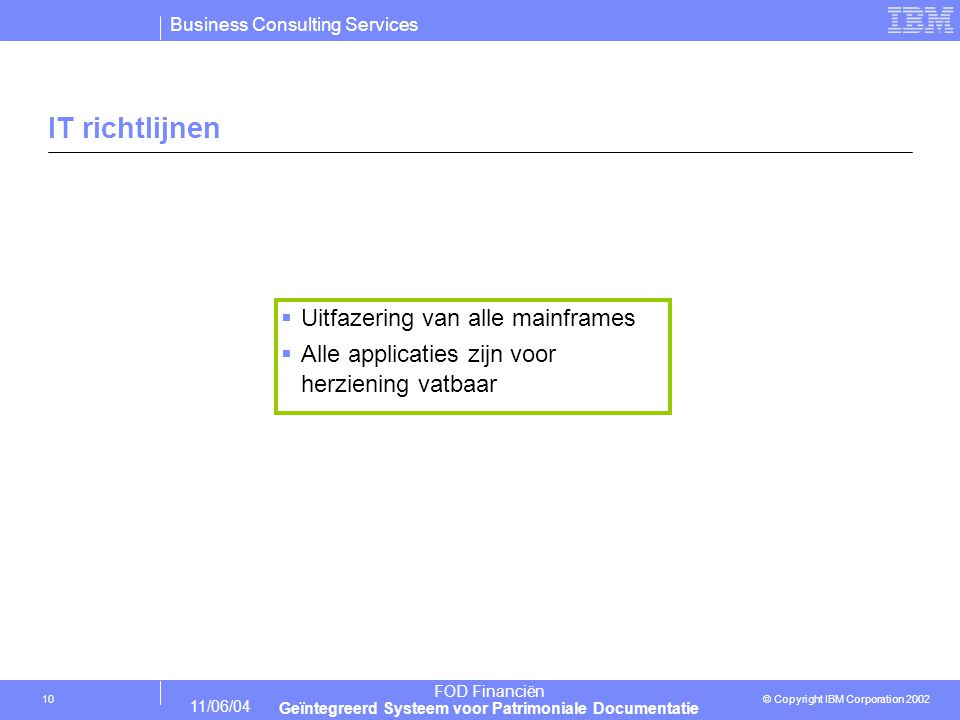 Business Consulting Services © Copyright IBM Corporation 2002 FOD Financiën Geïntegreerd Systeem voor Patrimoniale Documentatie 11/06/04 10 IT richtlijnen  Uitfazering van alle mainframes  Alle applicaties zijn voor herziening vatbaar