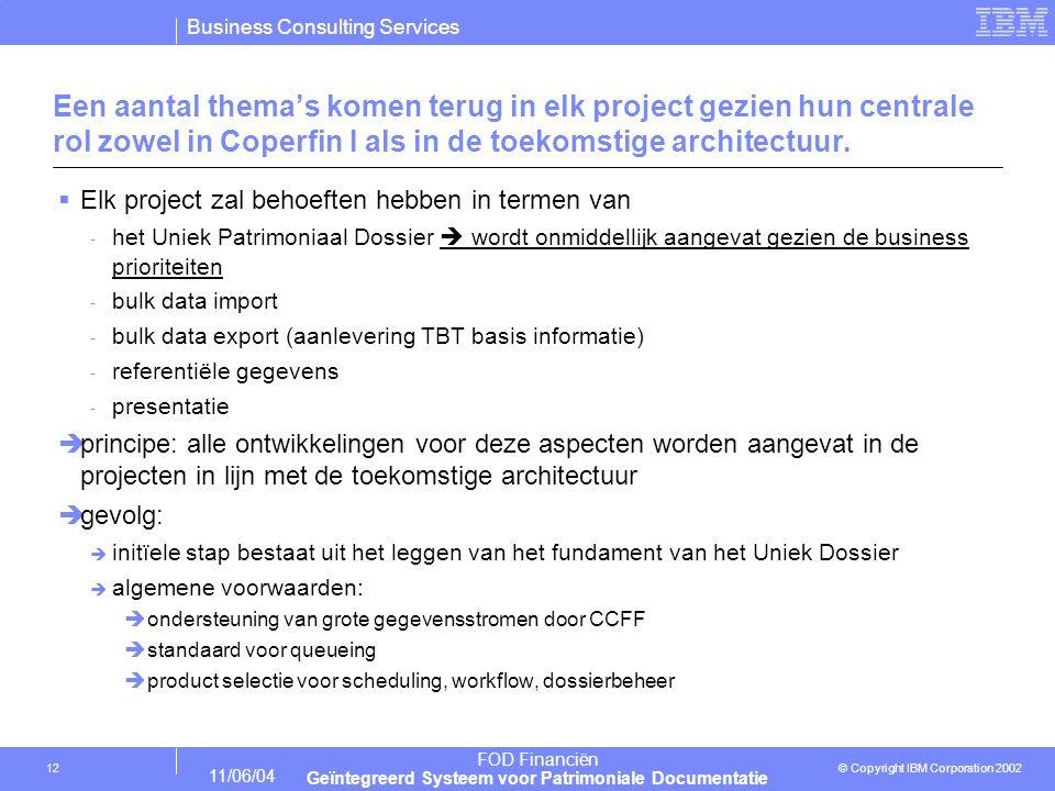 Business Consulting Services © Copyright IBM Corporation 2002 FOD Financiën Geïntegreerd Systeem voor Patrimoniale Documentatie 11/06/04 12 Een aantal thema's komen terug in elk project gezien hun centrale rol zowel in Coperfin I als in de toekomstige architectuur.