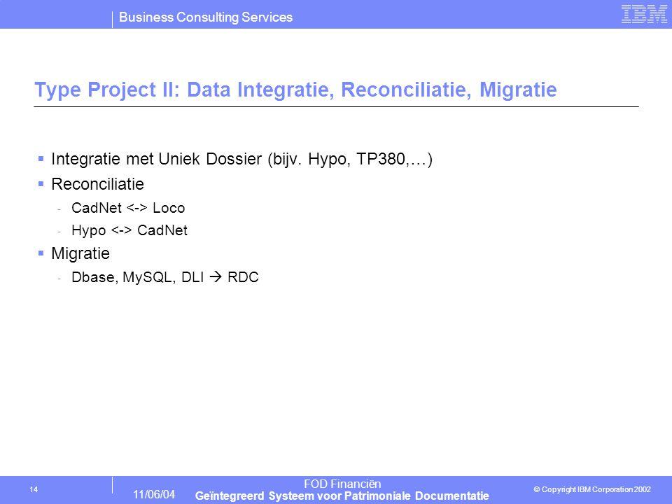 Business Consulting Services © Copyright IBM Corporation 2002 FOD Financiën Geïntegreerd Systeem voor Patrimoniale Documentatie 11/06/04 14 Type Project II: Data Integratie, Reconciliatie, Migratie  Integratie met Uniek Dossier (bijv.