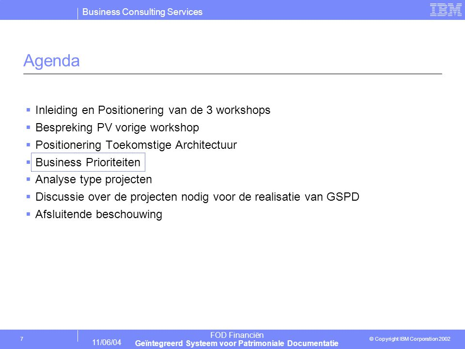 Business Consulting Services © Copyright IBM Corporation 2002 FOD Financiën Geïntegreerd Systeem voor Patrimoniale Documentatie 11/06/04 7 Agenda  Inleiding en Positionering van de 3 workshops  Bespreking PV vorige workshop  Positionering Toekomstige Architectuur  Business Prioriteiten  Analyse type projecten  Discussie over de projecten nodig voor de realisatie van GSPD  Afsluitende beschouwing