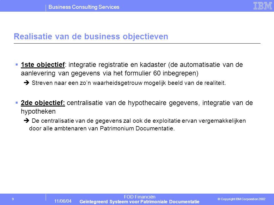 Business Consulting Services © Copyright IBM Corporation 2002 FOD Financiën Geïntegreerd Systeem voor Patrimoniale Documentatie 11/06/04 10 IT richtlijnen  Uitfazering van alle mainframes  Alle applicaties zijn voor herziening vatbaar