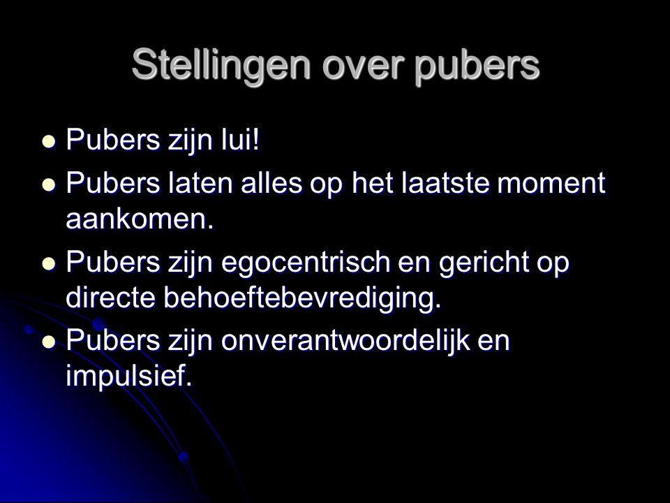 Stellingen over pubers  Pubers zijn lui!  Pubers laten alles op het laatste moment aankomen.  Pubers zijn egocentrisch en gericht op directe behoef