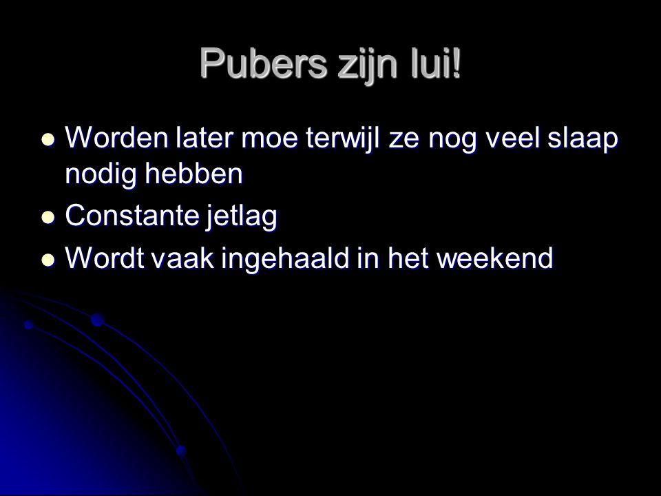 Pubers zijn lui!  Worden later moe terwijl ze nog veel slaap nodig hebben  Constante jetlag  Wordt vaak ingehaald in het weekend