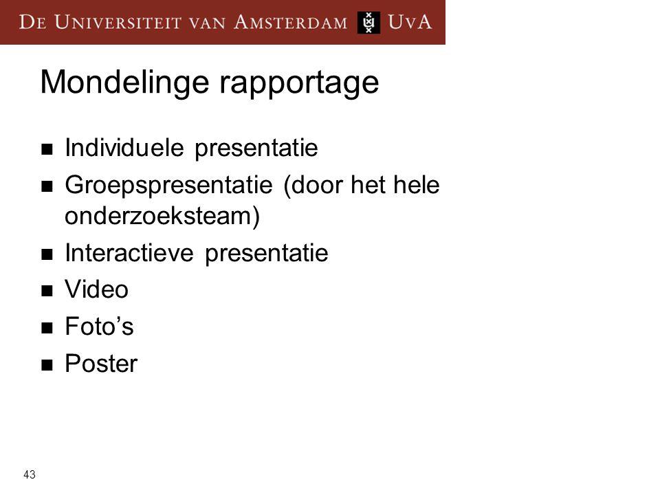 43 Mondelinge rapportage  Individuele presentatie  Groepspresentatie (door het hele onderzoeksteam)  Interactieve presentatie  Video  Foto's  Poster