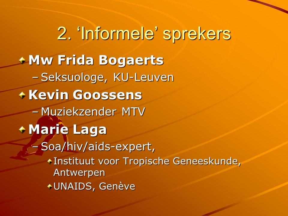 2. 'Informele' sprekers Mw Frida Bogaerts –Seksuologe, KU-Leuven Kevin Goossens –Muziekzender MTV Marie Laga –Soa/hiv/aids-expert, Instituut voor Trop
