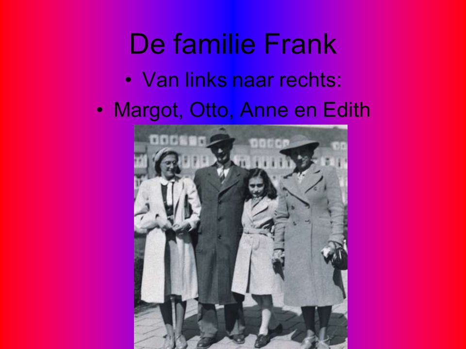 De familie Frank •Van links naar rechts: •Margot, Otto, Anne en Edith