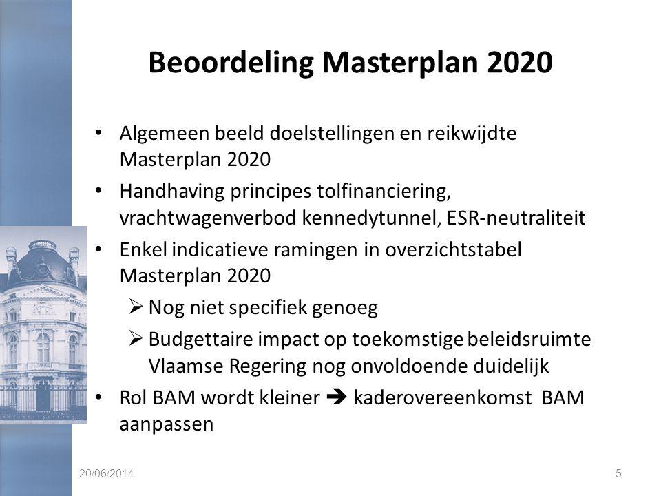 Beoordeling Masterplan 2020 • Algemeen beeld doelstellingen en reikwijdte Masterplan 2020 • Handhaving principes tolfinanciering, vrachtwagenverbod kennedytunnel, ESR-neutraliteit • Enkel indicatieve ramingen in overzichtstabel Masterplan 2020  Nog niet specifiek genoeg  Budgettaire impact op toekomstige beleidsruimte Vlaamse Regering nog onvoldoende duidelijk • Rol BAM wordt kleiner  kaderovereenkomst BAM aanpassen 20/06/20145