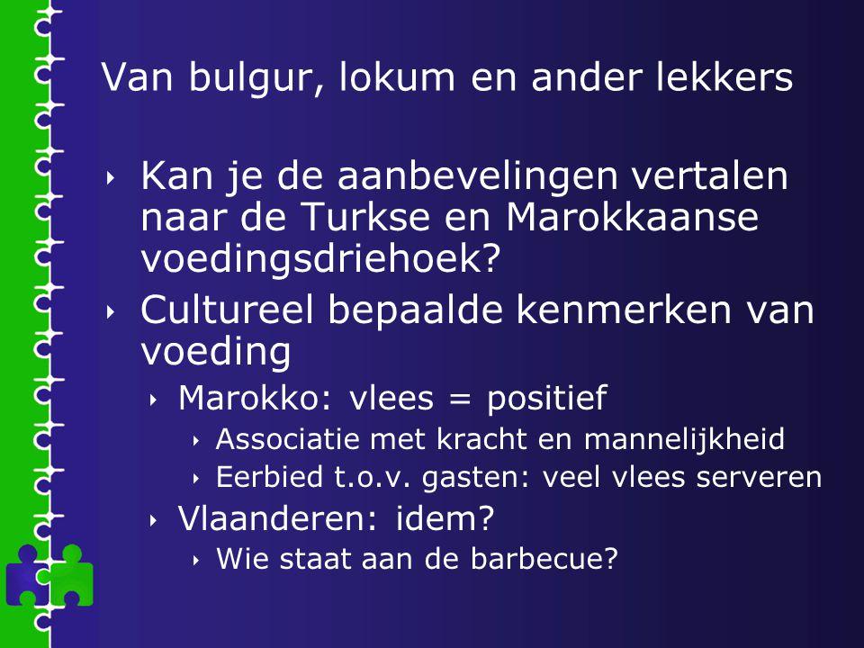 Van bulgur, lokum en ander lekkers  Kan je de aanbevelingen vertalen naar de Turkse en Marokkaanse voedingsdriehoek?  Cultureel bepaalde kenmerken v