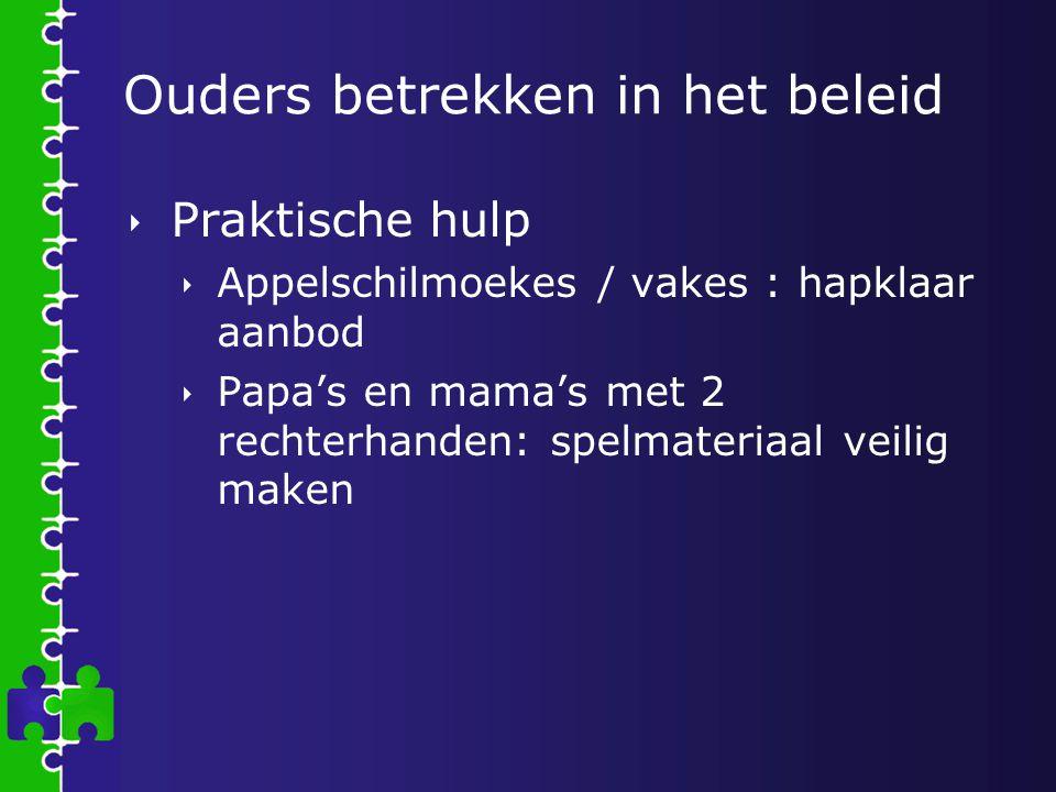 Ouders betrekken in het beleid  Praktische hulp  Appelschilmoekes / vakes : hapklaar aanbod  Papa's en mama's met 2 rechterhanden: spelmateriaal ve
