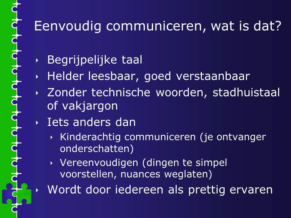 Eenvoudig communiceren, wat is dat?  Begrijpelijke taal  Helder leesbaar, goed verstaanbaar  Zonder technische woorden, stadhuistaal of vakjargon 