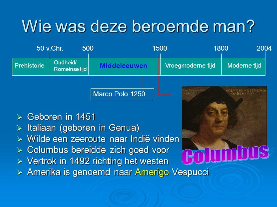 Wie was deze beroemde man?  Geboren in 1451  Italiaan (geboren in Genua)  Wilde een zeeroute naar Indië vinden  Columbus bereidde zich goed voor 