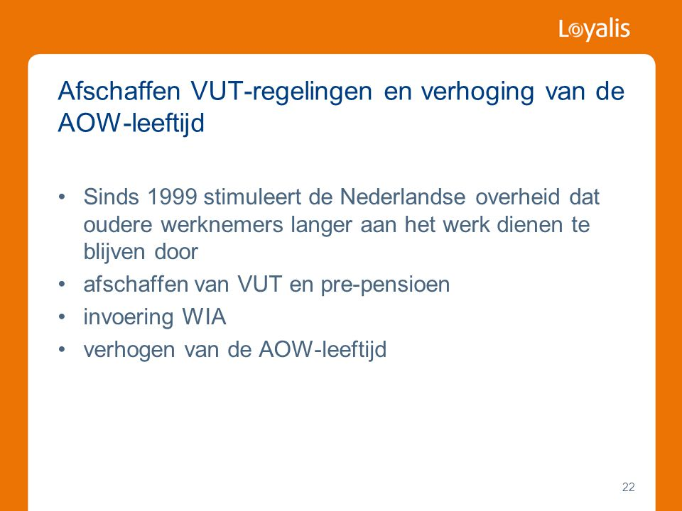 22 Afschaffen VUT-regelingen en verhoging van de AOW-leeftijd •Sinds 1999 stimuleert de Nederlandse overheid dat oudere werknemers langer aan het werk