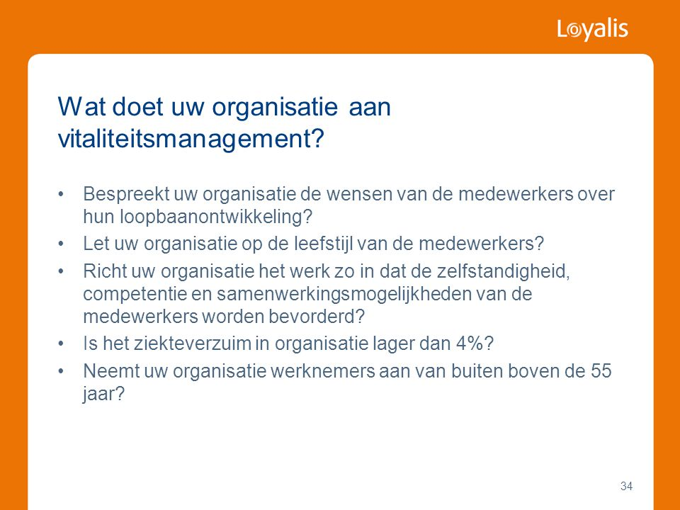 34 Wat doet uw organisatie aan vitaliteitsmanagement? •Bespreekt uw organisatie de wensen van de medewerkers over hun loopbaanontwikkeling? •Let uw or