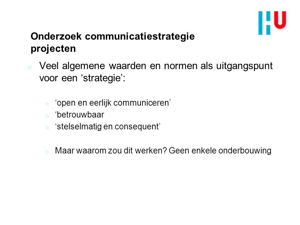 Onderzoek communicatiestrategie projecten n Veel algemene waarden en normen als uitgangspunt voor een 'strategie': n 'open en eerlijk communiceren' n 'betrouwbaar n 'stelselmatig en consequent' n Maar waarom zou dit werken.