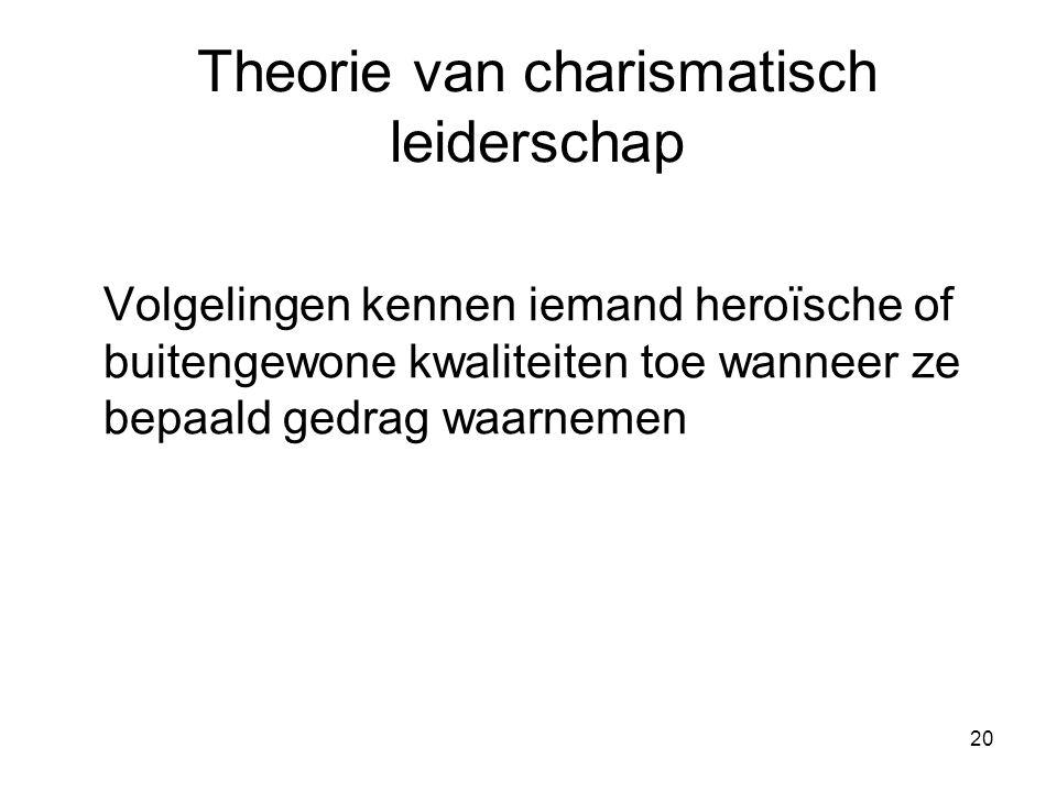 20 Theorie van charismatisch leiderschap Volgelingen kennen iemand heroïsche of buitengewone kwaliteiten toe wanneer ze bepaald gedrag waarnemen