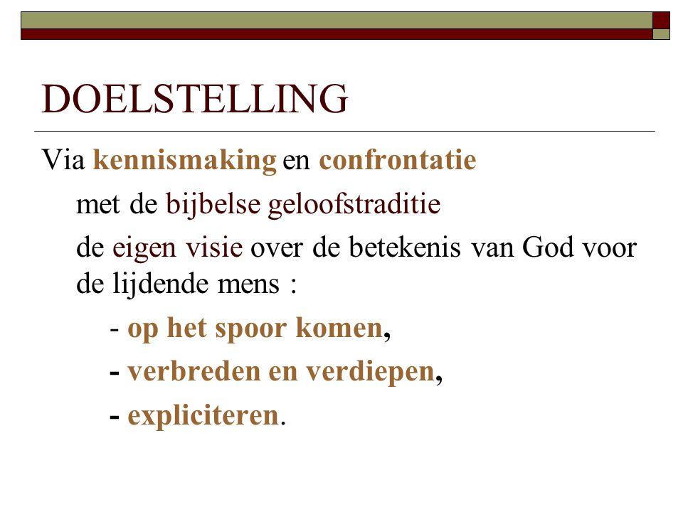 DOELSTELLING Via kennismaking en confrontatie met de bijbelse geloofstraditie de eigen visie over de betekenis van God voor de lijdende mens : - op he
