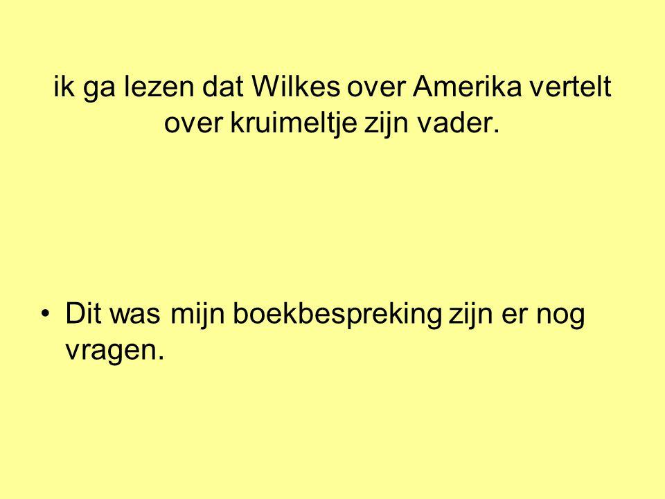 ik ga lezen dat Wilkes over Amerika vertelt over kruimeltje zijn vader. •Dit was mijn boekbespreking zijn er nog vragen.