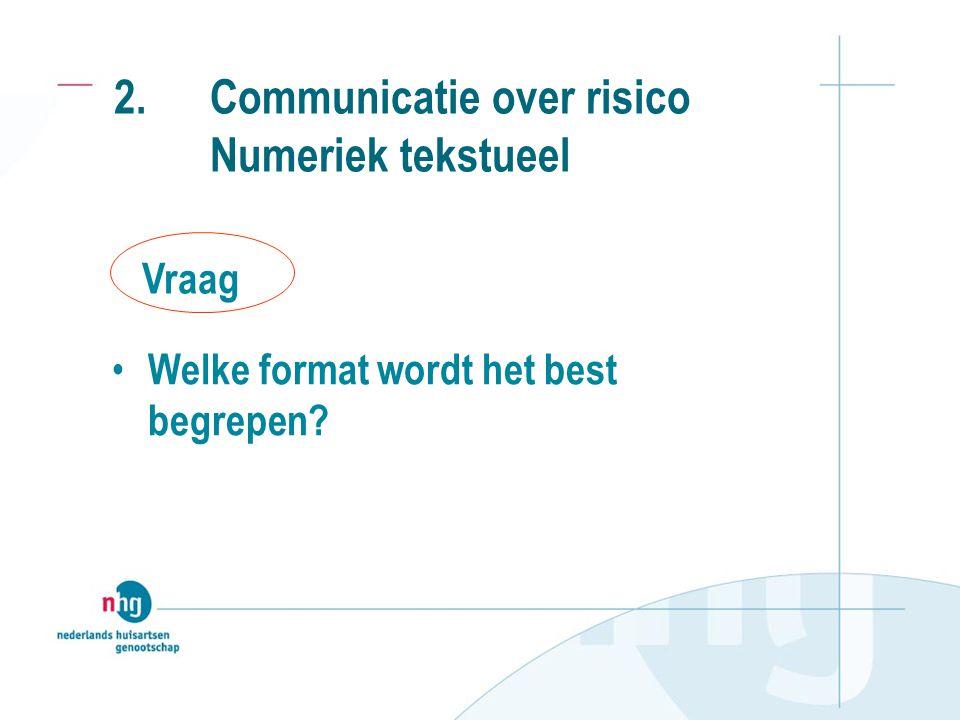 2. Communicatie over risico Numeriek tekstueel • Welke format wordt het best begrepen? Vraag