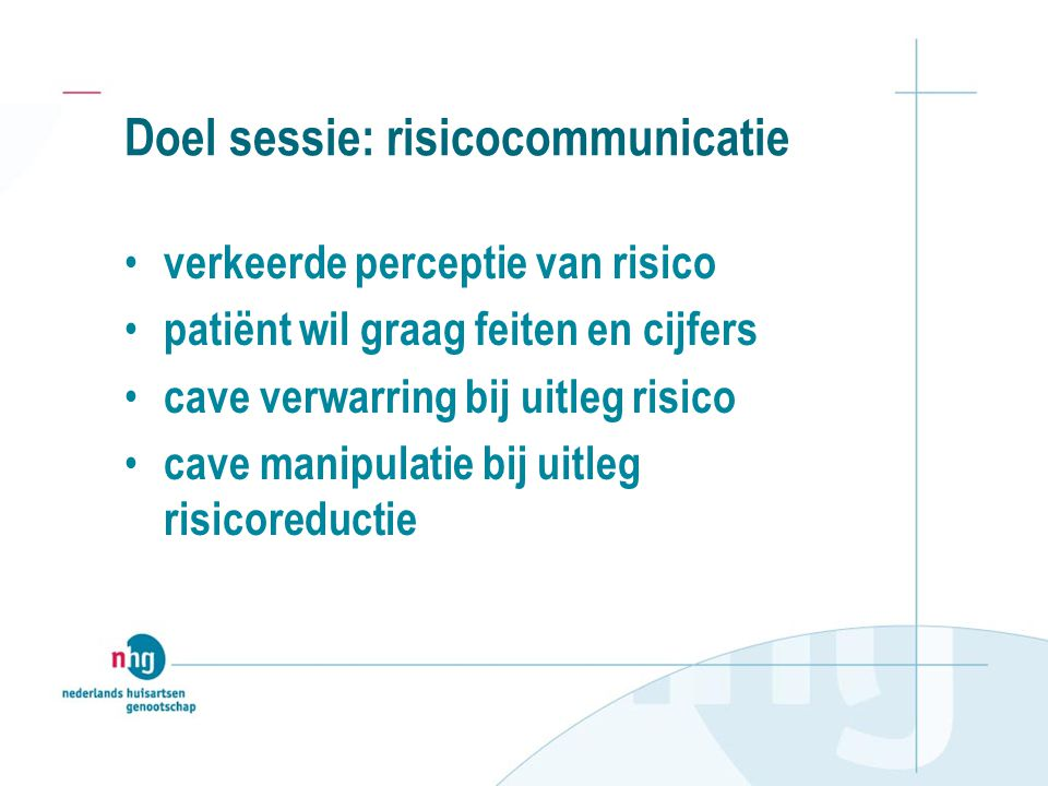 Doel sessie: risicocommunicatie • verkeerde perceptie van risico • patiënt wil graag feiten en cijfers • cave verwarring bij uitleg risico • cave manipulatie bij uitleg risicoreductie