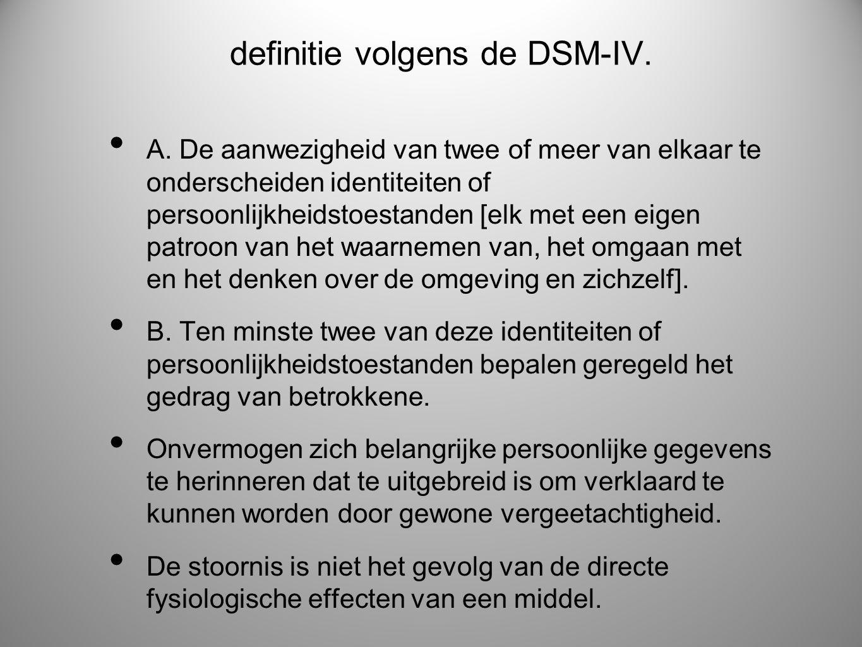 definitie volgens de DSM-IV. • A. De aanwezigheid van twee of meer van elkaar te onderscheiden identiteiten of persoonlijkheidstoestanden [elk met een