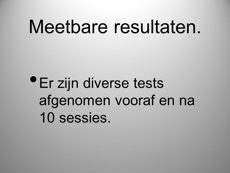 Meetbare resultaten. • Er zijn diverse tests afgenomen vooraf en na 10 sessies.
