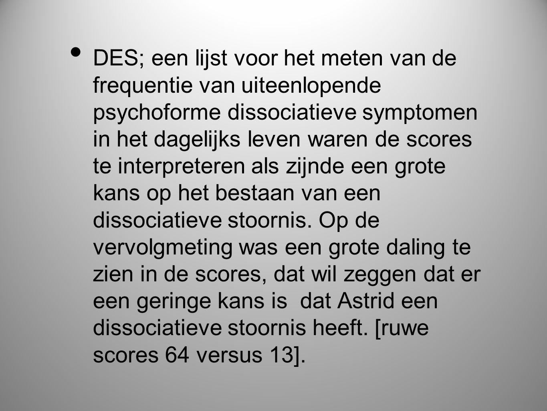 • DES; een lijst voor het meten van de frequentie van uiteenlopende psychoforme dissociatieve symptomen in het dagelijks leven waren de scores te inte