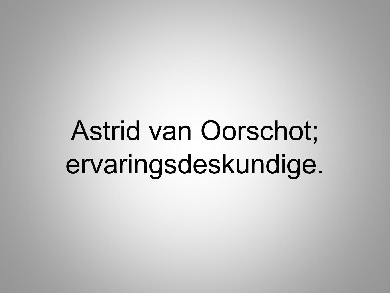 Astrid van Oorschot; ervaringsdeskundige.