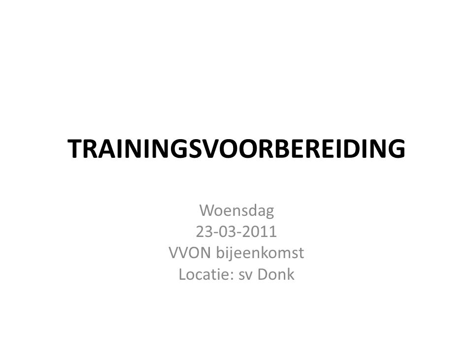 TRAININGSVOORBEREIDING Woensdag 23-03-2011 VVON bijeenkomst Locatie: sv Donk