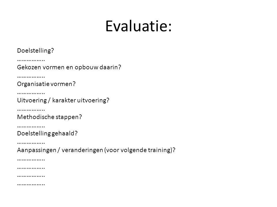 Evaluatie: Doelstelling? …………….. Gekozen vormen en opbouw daarin? …………….. Organisatie vormen? …………….. Uitvoering / karakter uitvoering? …………….. Method