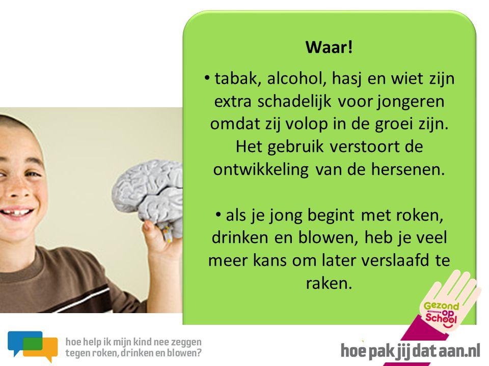 Waar! • tabak, alcohol, hasj en wiet zijn extra schadelijk voor jongeren omdat zij volop in de groei zijn. Het gebruik verstoort de ontwikkeling van d