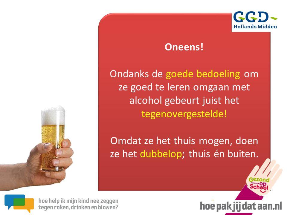 Oneens! Ondanks de goede bedoeling om ze goed te leren omgaan met alcohol gebeurt juist het tegenovergestelde! Omdat ze het thuis mogen, doen ze het d