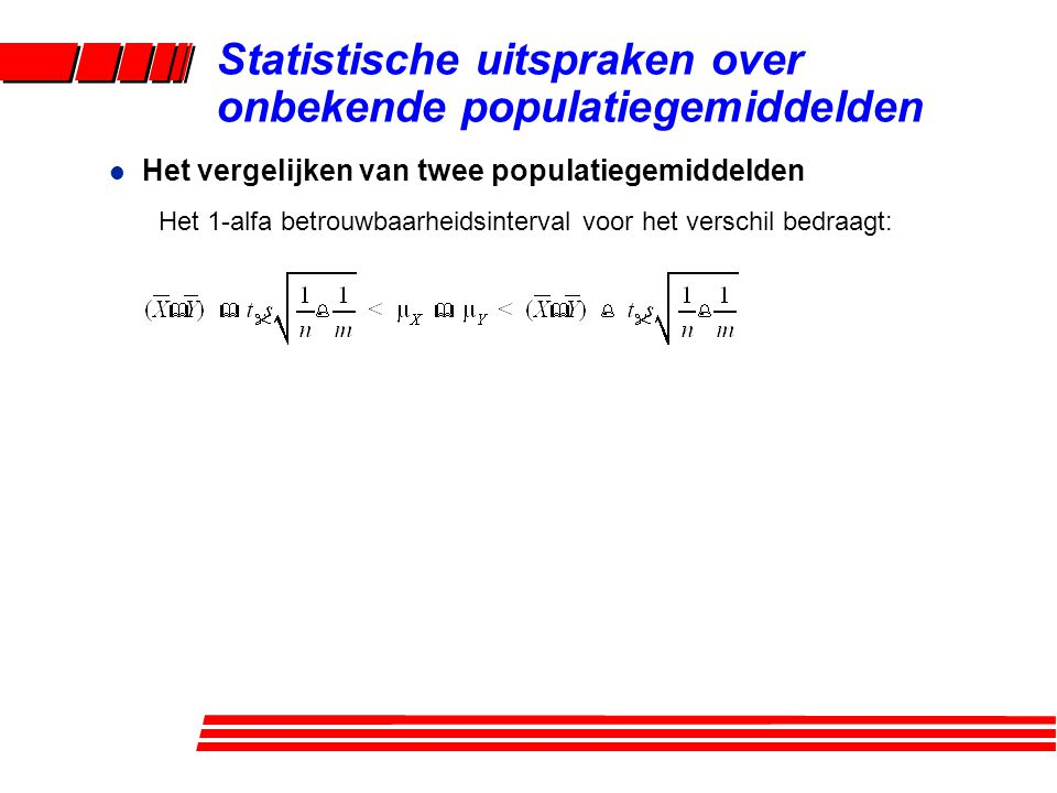 l Het vergelijken van twee populatiegemiddelden Het 1-alfa betrouwbaarheidsinterval voor het verschil bedraagt: Statistische uitspraken over onbekende populatiegemiddelden
