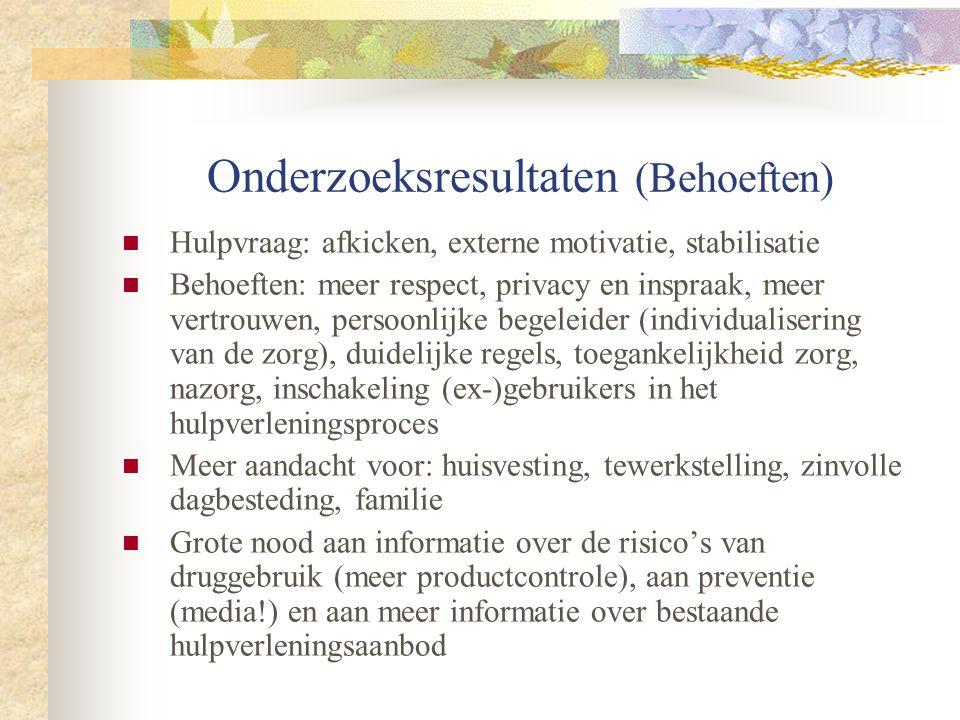 Onderzoeksresultaten (Behoeften)  Hulpvraag: afkicken, externe motivatie, stabilisatie  Behoeften: meer respect, privacy en inspraak, meer vertrouwen, persoonlijke begeleider (individualisering van de zorg), duidelijke regels, toegankelijkheid zorg, nazorg, inschakeling (ex-)gebruikers in het hulpverleningsproces  Meer aandacht voor: huisvesting, tewerkstelling, zinvolle dagbesteding, familie  Grote nood aan informatie over de risico's van druggebruik (meer productcontrole), aan preventie (media!) en aan meer informatie over bestaande hulpverleningsaanbod