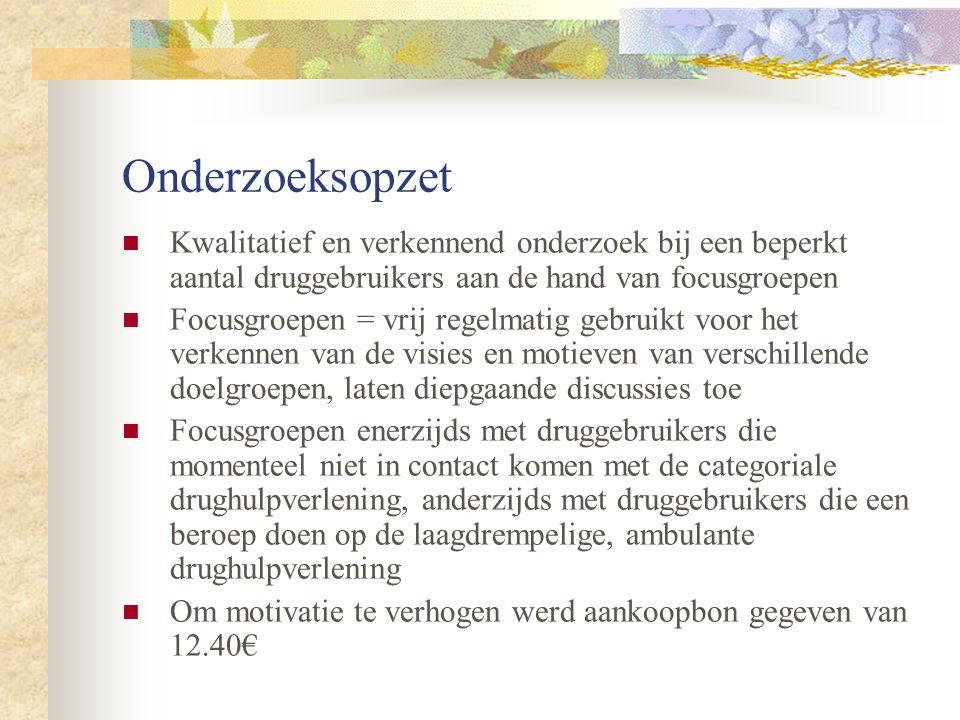 Onderzoeksopzet  Eerste groep van druggebruikers via contactpersonen van belangengroepen:  Antwerpen: Belangengroep Antwerpse Druggebruikers (BAD)  Brussel: De Bond voor een Emancipatorisch Drugbeleid (DEBED)  Gent: Druggebruikers Overleg Gent (DOG)  Tweede groep (rekening gehouden met de MSOC- evaluatiestudie) aantal andere centra met verschillende werksoorten:  Brugge: Dagcentrum De Sleutel  Antwerpen: Free Clinic  Antwerpen: CGGZ Altox