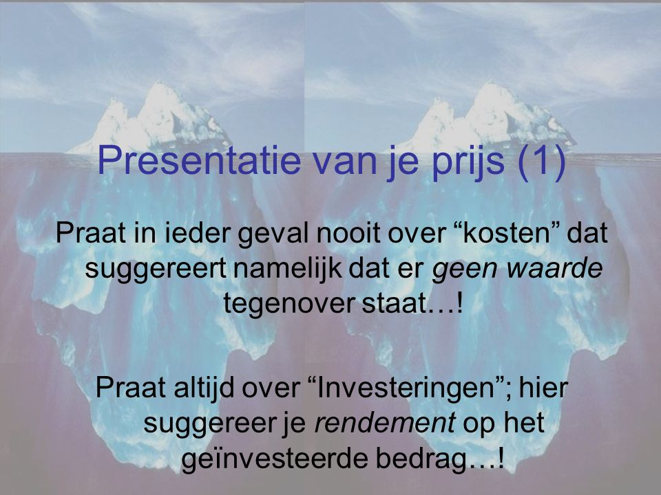 """Presentatie van je prijs (1) Praat in ieder geval nooit over """"kosten"""" dat suggereert namelijk dat er geen waarde tegenover staat…! Praat altijd over """""""
