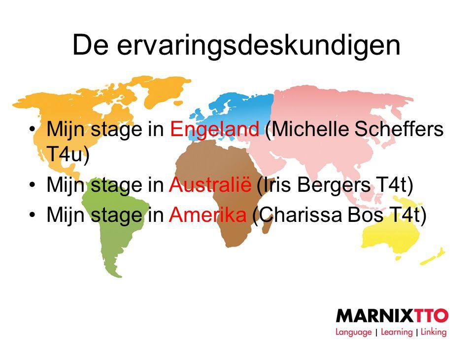 De ervaringsdeskundigen •Mijn stage in Engeland (Michelle Scheffers T4u) •Mijn stage in Australië (Iris Bergers T4t) •Mijn stage in Amerika (Charissa Bos T4t)