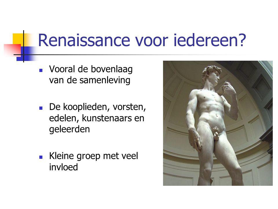 Renaissance voor iedereen?  Vooral de bovenlaag van de samenleving  De kooplieden, vorsten, edelen, kunstenaars en geleerden  Kleine groep met veel