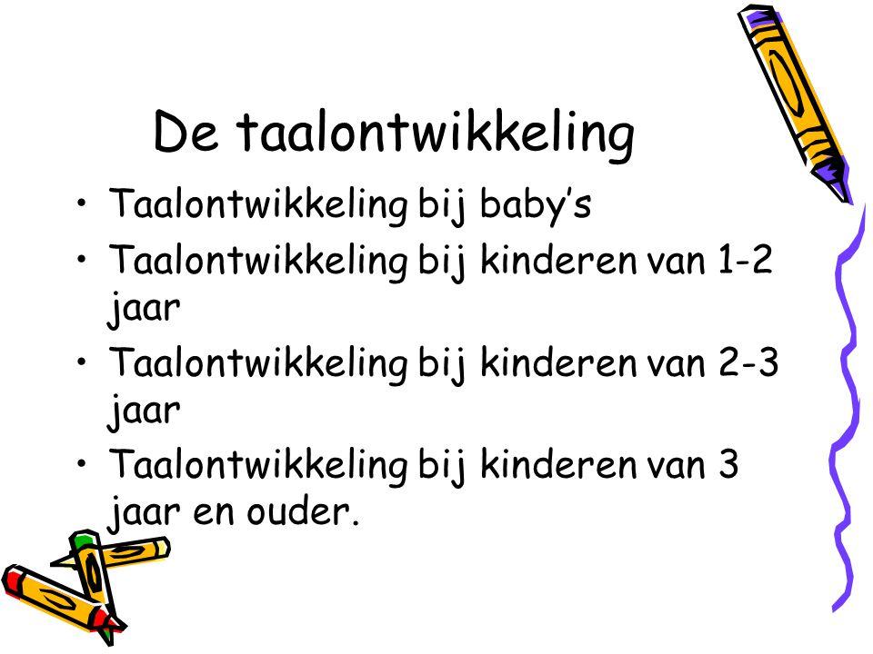 De taalontwikkeling •Taalontwikkeling bij baby's •Taalontwikkeling bij kinderen van 1-2 jaar •Taalontwikkeling bij kinderen van 2-3 jaar •Taalontwikkeling bij kinderen van 3 jaar en ouder.