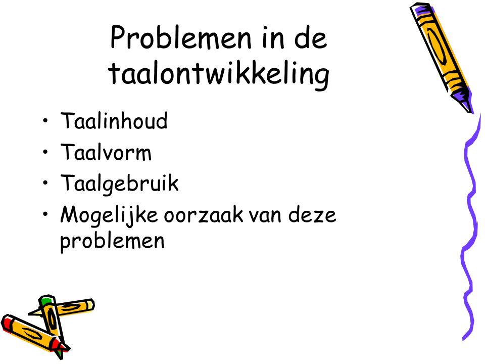Problemen in de taalontwikkeling •Taalinhoud •Taalvorm •Taalgebruik •Mogelijke oorzaak van deze problemen