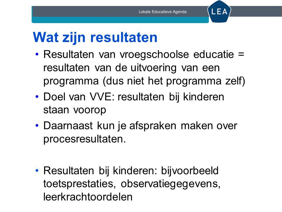 Wat zijn resultaten •Resultaten van vroegschoolse educatie = resultaten van de uitvoering van een programma (dus niet het programma zelf) •Doel van VV