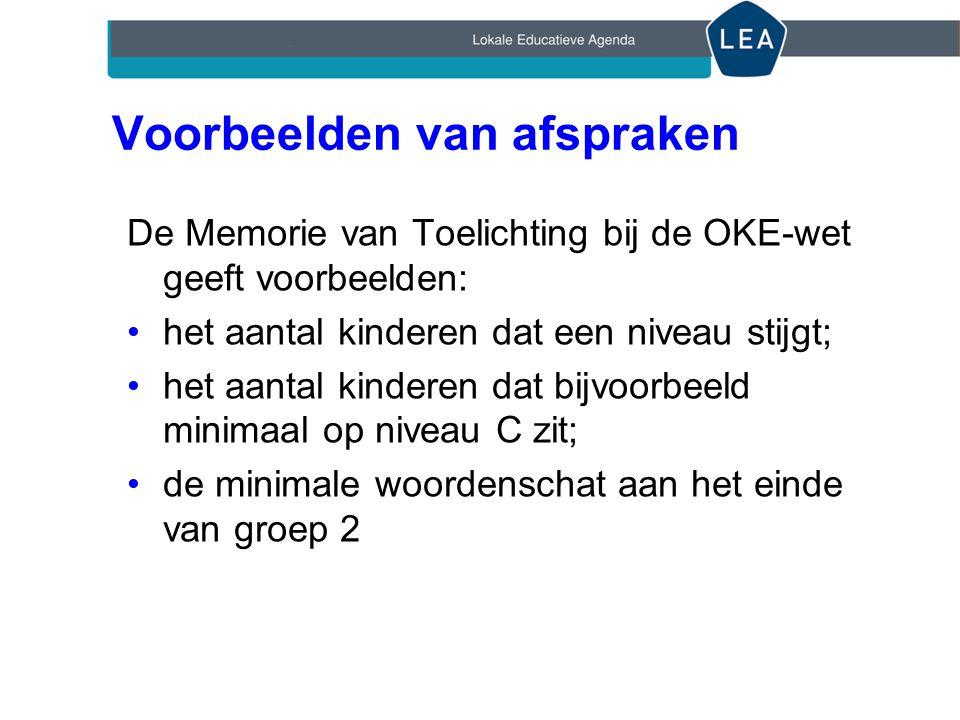 Voorbeelden van afspraken De Memorie van Toelichting bij de OKE-wet geeft voorbeelden: •het aantal kinderen dat een niveau stijgt; •het aantal kinderen dat bijvoorbeeld minimaal op niveau C zit; •de minimale woordenschat aan het einde van groep 2