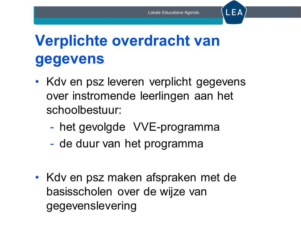 Verplichte overdracht van gegevens •Kdv en psz leveren verplicht gegevens over instromende leerlingen aan het schoolbestuur: -het gevolgde VVE-program
