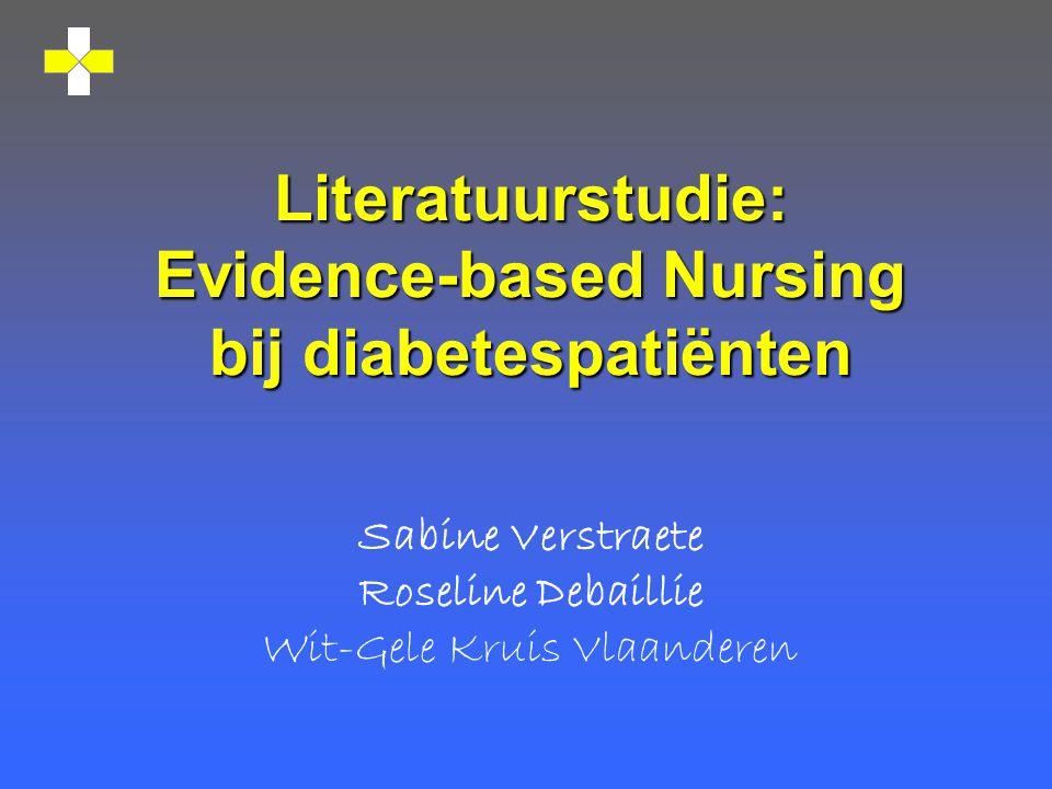 Literatuurstudie: Evidence-based Nursing bij diabetespatiënten Sabine Verstraete Roseline Debaillie Wit-Gele Kruis Vlaanderen