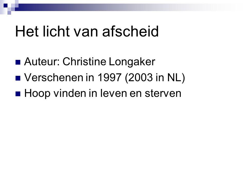 Het licht van afscheid  Auteur: Christine Longaker  Verschenen in 1997 (2003 in NL)  Hoop vinden in leven en sterven
