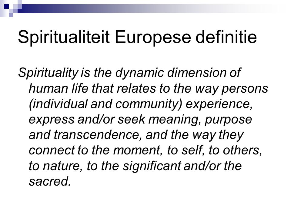 Spiritualiteit Europese definitie Spirituality is the dynamic dimension of human life that relates to the way persons (individual and community) exper