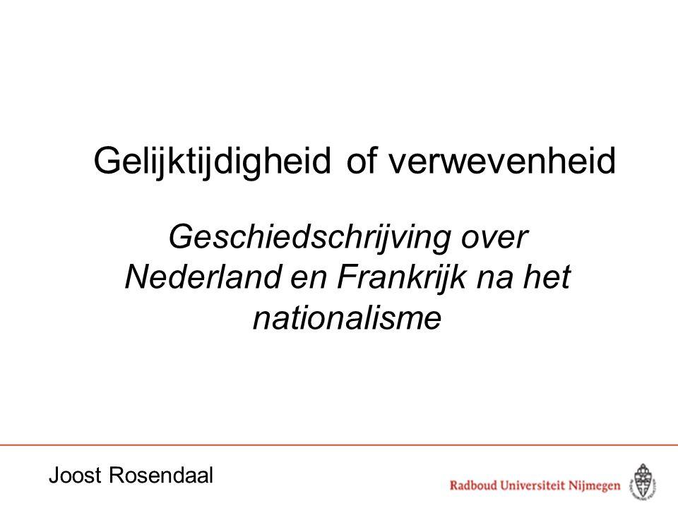 Gelijktijdigheid of verwevenheid Geschiedschrijving over Nederland en Frankrijk na het nationalisme Joost Rosendaal