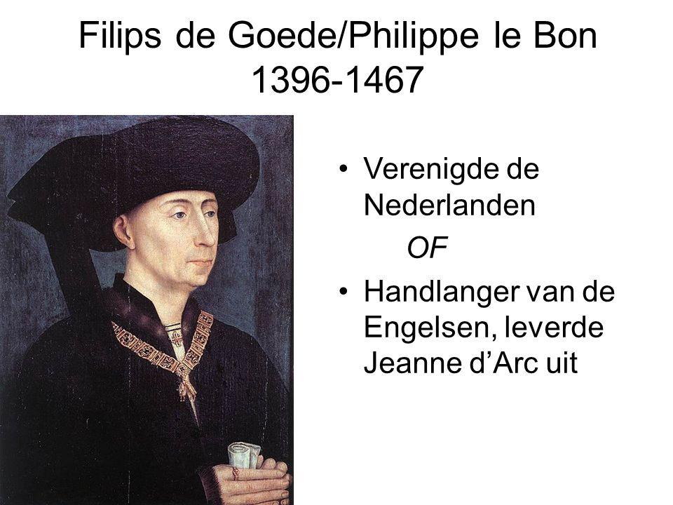 Filips de Goede/Philippe le Bon 1396-1467 •Verenigde de Nederlanden OF •Handlanger van de Engelsen, leverde Jeanne d'Arc uit