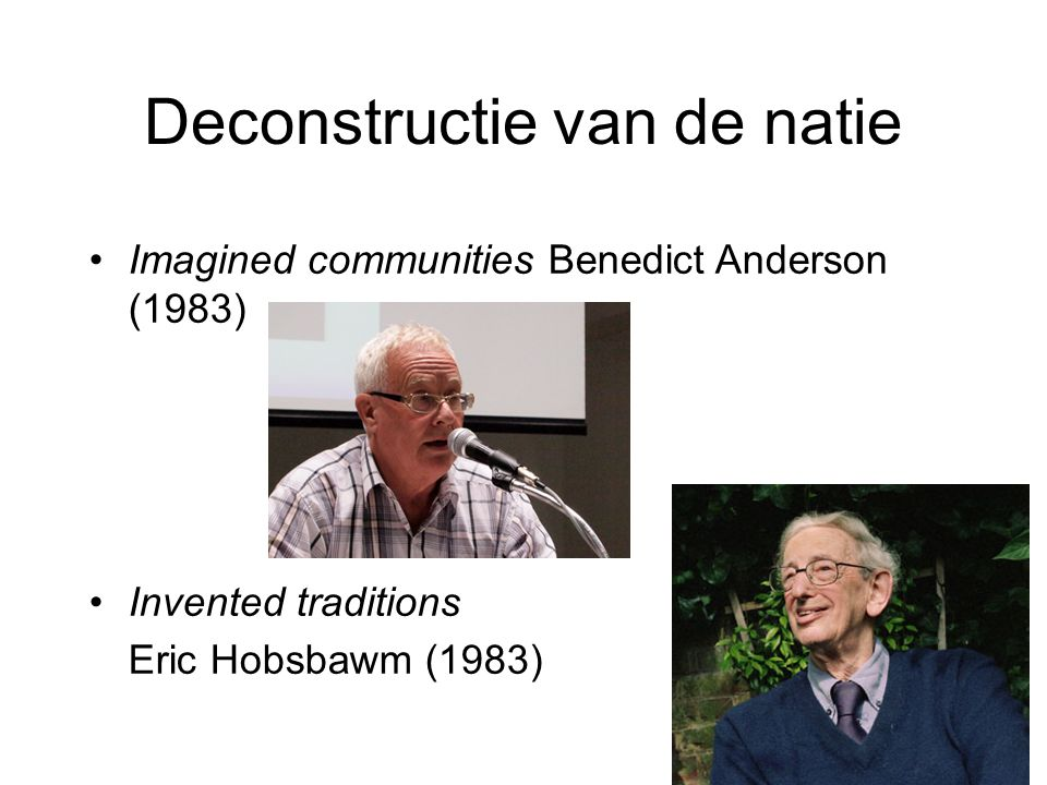 Deconstructie van de natie •Imagined communities Benedict Anderson (1983) •Invented traditions Eric Hobsbawm (1983)